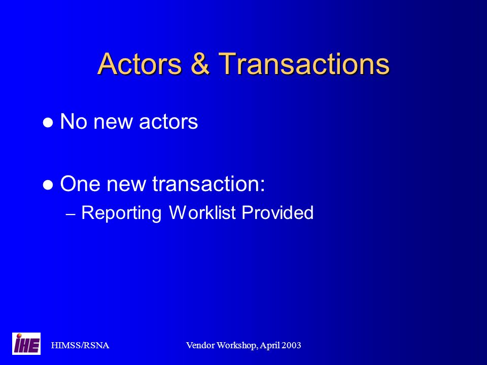 HIMSS/RSNAVendor Workshop, April 2003 Actors & Transactions No new actors One new transaction: – Reporting Worklist Provided