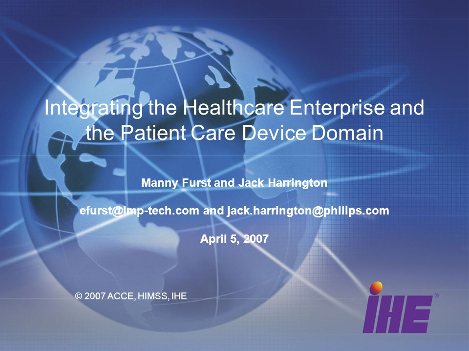 Integrating the Healthcare Enterprise and the Patient Care Device Domain Manny Furst and Jack Harrington efurst@imp-tech.com and jack.harrington@philips.com April 5, 2007 © 2007 ACCE, HIMSS, IHE
