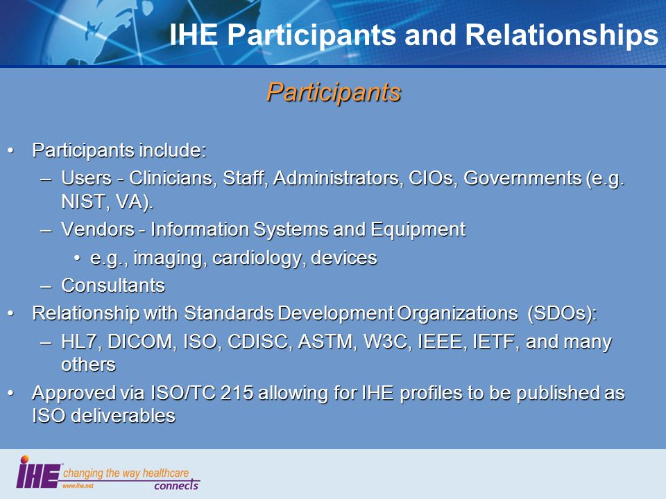 IHE Participants and Relationships Participants Participants include:Participants include: –Users - Clinicians, Staff, Administrators, CIOs, Governments (e.g.