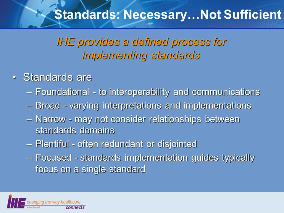 Standards: Necessary…Not Sufficient Standards areStandards are –Foundational - to interoperability and communications –Broad - varying interpretations and implementations –Narrow - may not consider relationships between standards domains –Plentiful - often redundant or disjointed –Focused - standards implementation guides typically focus on a single standard IHE provides a defined process for implementing standards