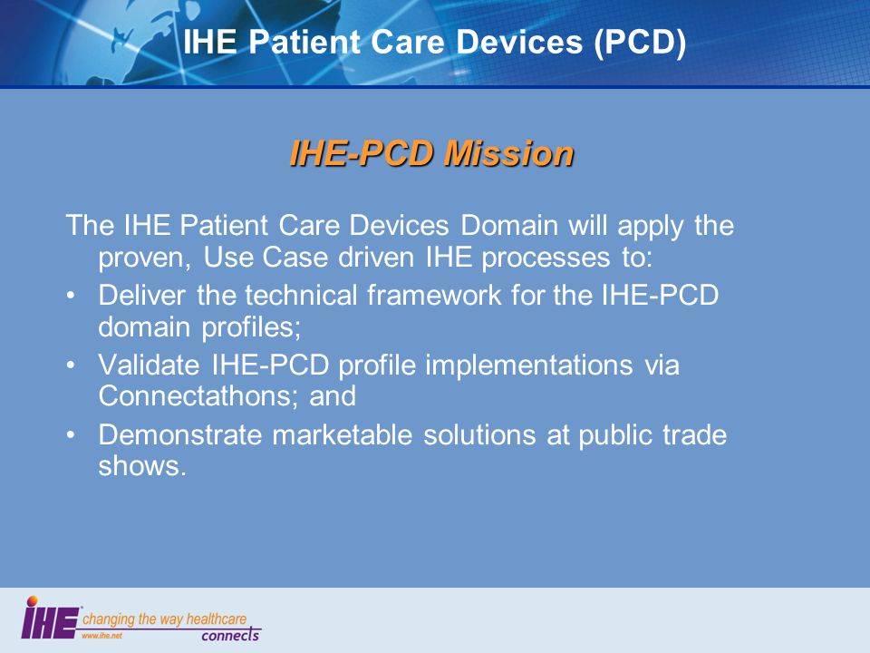 IHE Patient Care Devices (PCD) IHE-PCD Mission The IHE Patient Care Devices Domain will apply the proven, Use Case driven IHE processes to: Deliver the technical framework for the IHE-PCD domain profiles; Validate IHE-PCD profile implementations via Connectathons; and Demonstrate marketable solutions at public trade shows.