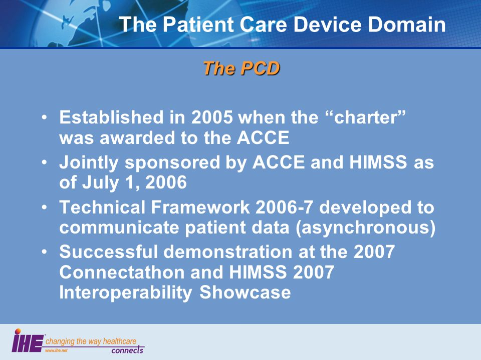 The Patient Care Device Domain The PCD Established in 2005 when the charter was awarded to the ACCE Jointly sponsored by ACCE and HIMSS as of July 1, 2006 Technical Framework 2006-7 developed to communicate patient data (asynchronous) Successful demonstration at the 2007 Connectathon and HIMSS 2007 Interoperability Showcase