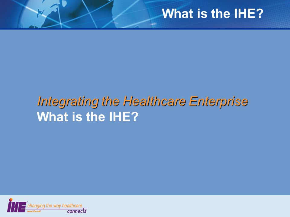 What is the IHE Integrating the Healthcare Enterprise What is the IHE