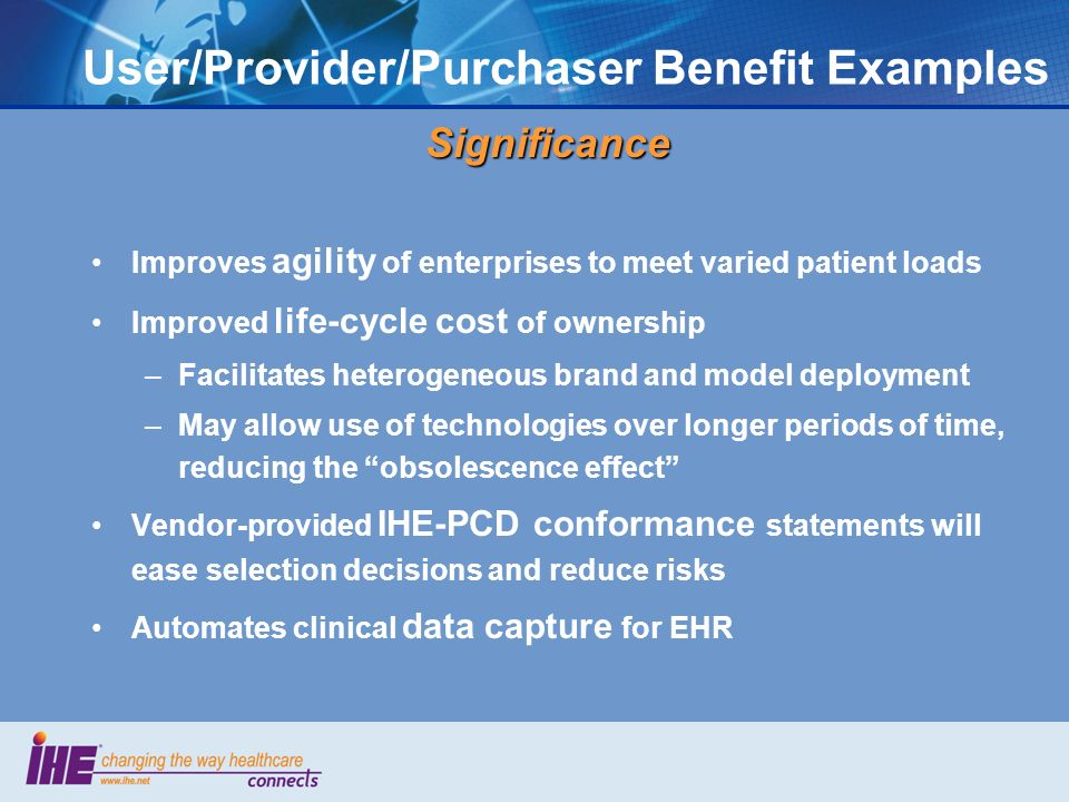 User/Provider/Purchaser Benefit ExamplesSignificance Improves agility of enterprises to meet varied patient loads Improved life-cycle cost of ownership –Facilitates heterogeneous brand and model deployment –May allow use of technologies over longer periods of time, reducing the obsolescence effect Vendor-provided IHE-PCD conformance statements will ease selection decisions and reduce risks Automates clinical data capture for EHR