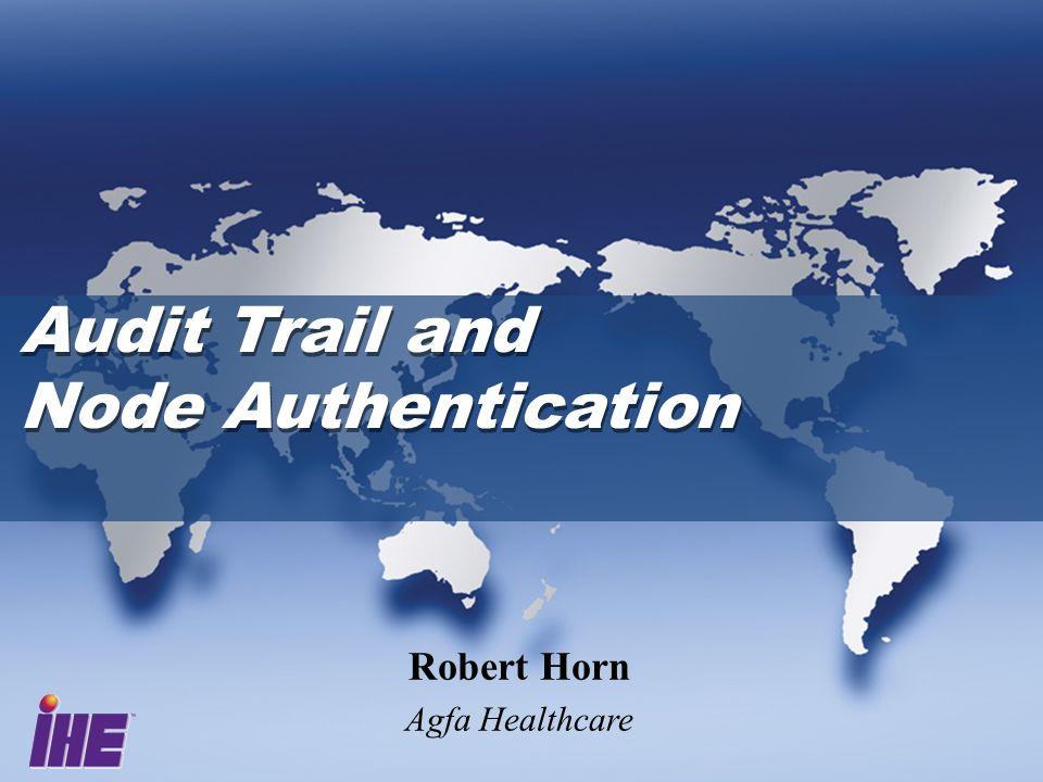 Audit Trail and Node Authentication Audit Trail and Node Authentication Robert Horn Agfa Healthcare