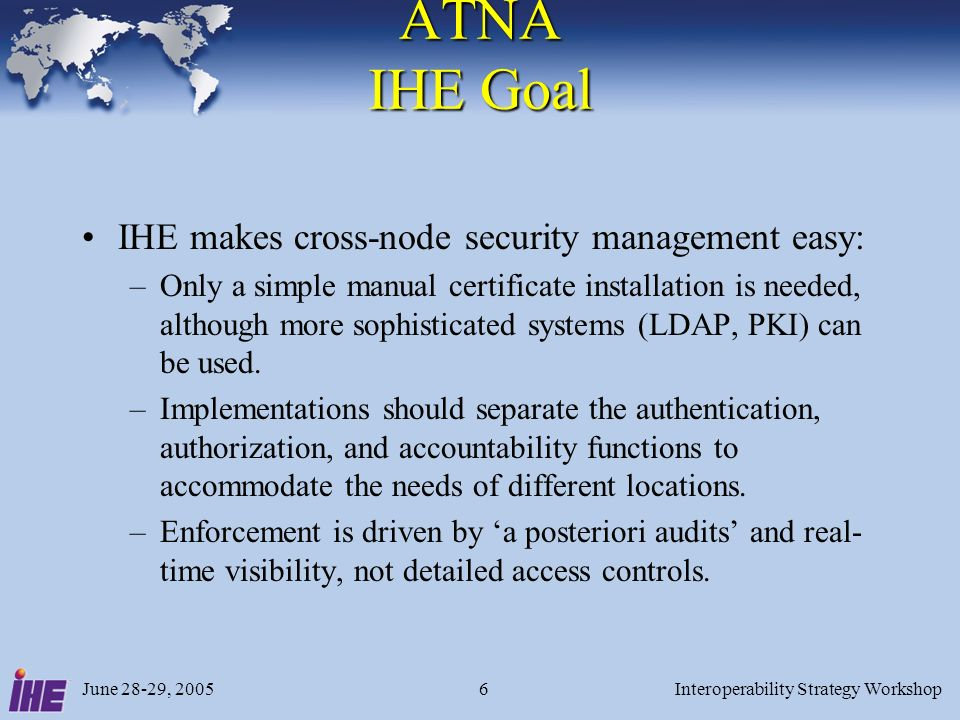 June 28-29, 2005Interoperability Strategy Workshop7 ATNA Network Environments Physically secured networks Explicit physical security preventing access by other nodes, or VPN and VLAN technologies that provide equivalent network isolation.