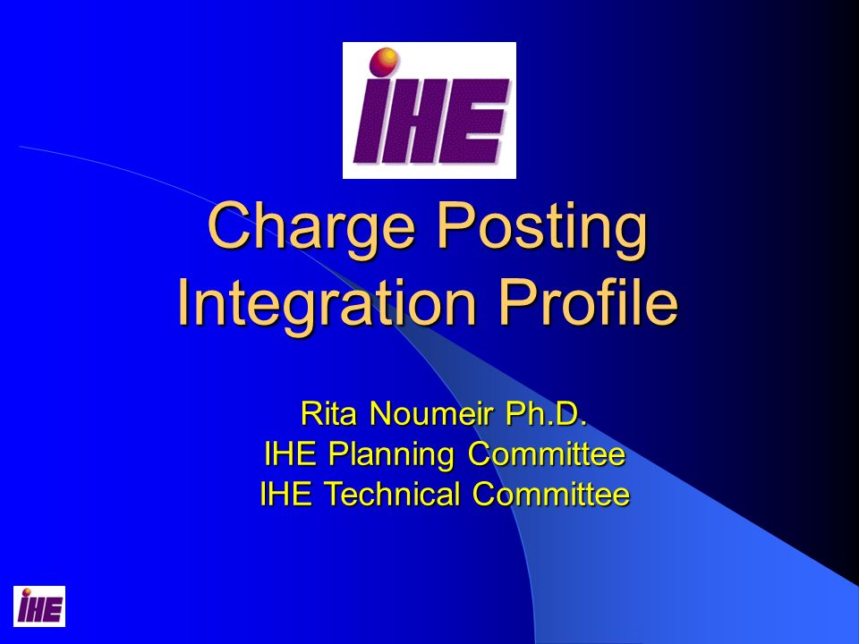 Charge Posting Integration Profile Rita Noumeir Ph.D. IHE Planning Committee IHE Technical Committee