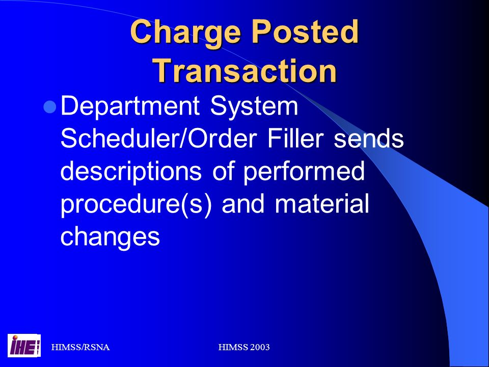 HIMSS/RSNAHIMSS 2003 Charge Posted Transaction Department System Scheduler/Order Filler sends descriptions of performed procedure(s) and material changes