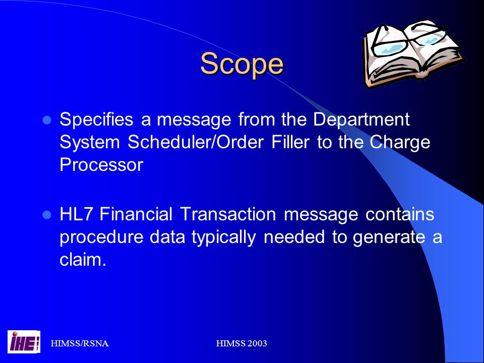 HIMSS/RSNAHIMSS 2003 Scope Specifies a message from the Department System Scheduler/Order Filler to the Charge Processor HL7 Financial Transaction message contains procedure data typically needed to generate a claim.