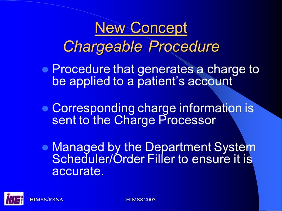 HIMSS/RSNAHIMSS 2003 New Concept Chargeable Procedure Procedure that generates a charge to be applied to a patients account Corresponding charge information is sent to the Charge Processor Managed by the Department System Scheduler/Order Filler to ensure it is accurate.