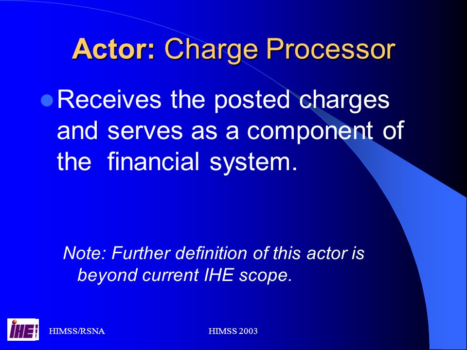 HIMSS/RSNAHIMSS 2003 Actor: Charge Processor Receives the posted charges and serves as a component of the financial system.