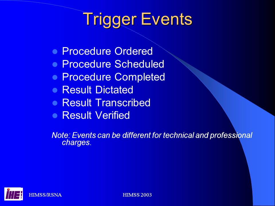 HIMSS/RSNAHIMSS 2003 Trigger Events Procedure Ordered Procedure Scheduled Procedure Completed Result Dictated Result Transcribed Result Verified Note: Events can be different for technical and professional charges.