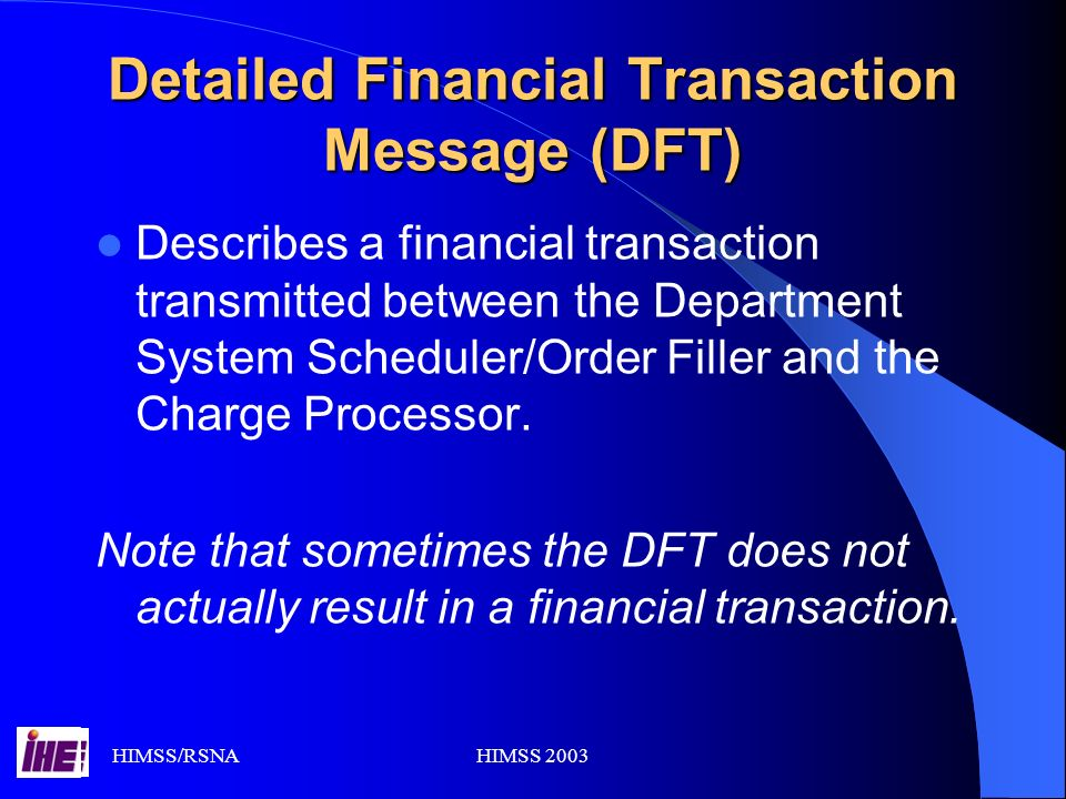 HIMSS/RSNAHIMSS 2003 Detailed Financial Transaction Message (DFT) Describes a financial transaction transmitted between the Department System Scheduler/Order Filler and the Charge Processor.