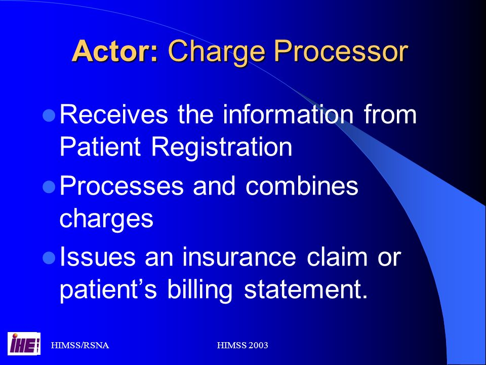HIMSS/RSNAHIMSS 2003 Actor: Charge Processor Receives the information from Patient Registration Processes and combines charges Issues an insurance claim or patients billing statement.