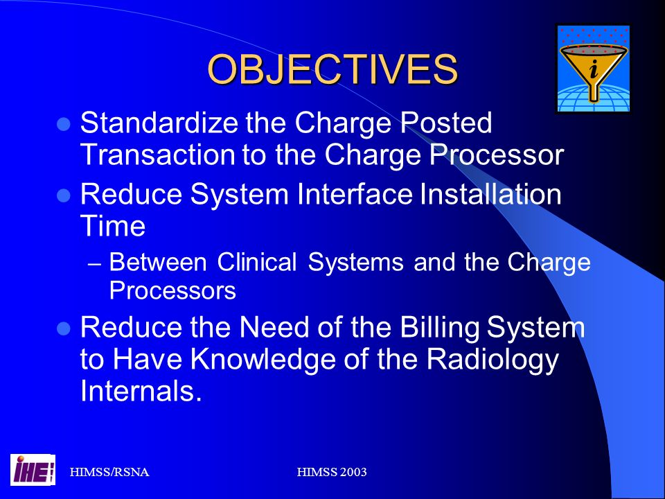 HIMSS/RSNAHIMSS 2003 OBJECTIVES Standardize the Charge Posted Transaction to the Charge Processor Reduce System Interface Installation Time – Between Clinical Systems and the Charge Processors Reduce the Need of the Billing System to Have Knowledge of the Radiology Internals.