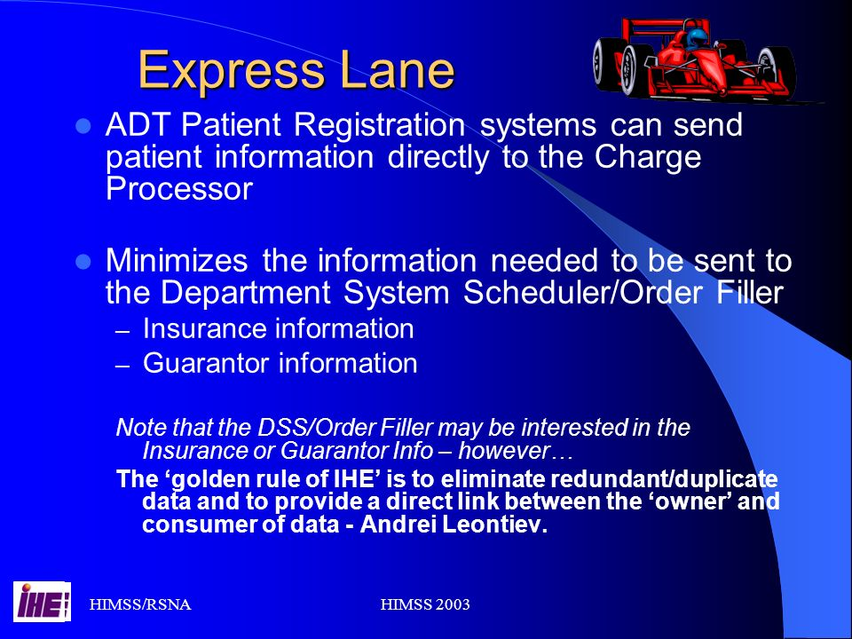 HIMSS/RSNAHIMSS 2003 Express Lane ADT Patient Registration systems can send patient information directly to the Charge Processor Minimizes the information needed to be sent to the Department System Scheduler/Order Filler – Insurance information – Guarantor information Note that the DSS/Order Filler may be interested in the Insurance or Guarantor Info – however… The golden rule of IHE is to eliminate redundant/duplicate data and to provide a direct link between the owner and consumer of data - Andrei Leontiev.