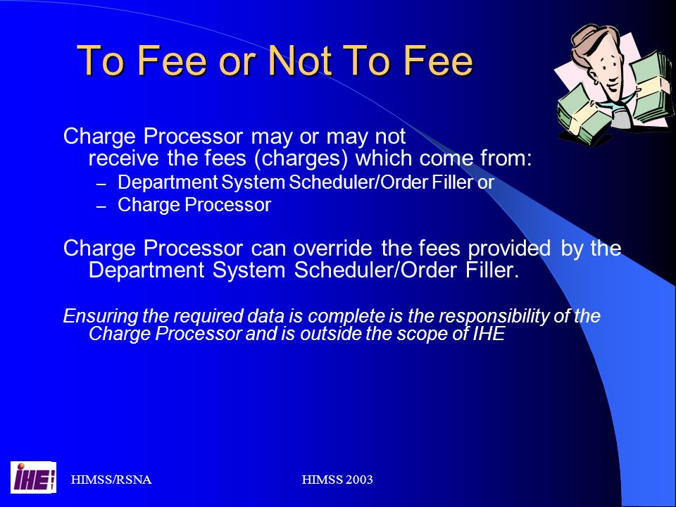 HIMSS/RSNAHIMSS 2003 To Fee or Not To Fee Charge Processor may or may not receive the fees (charges) which come from: – Department System Scheduler/Order Filler or – Charge Processor Charge Processor can override the fees provided by the Department System Scheduler/Order Filler.