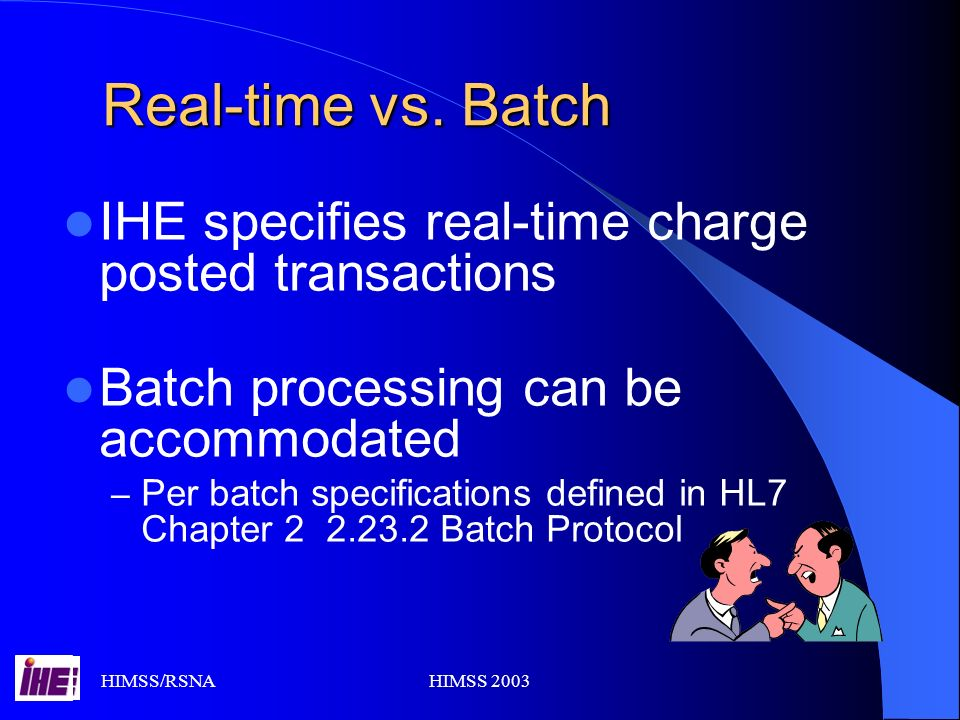 HIMSS/RSNAHIMSS 2003 Real-time vs. Batch IHE specifies real-time charge posted transactions Batch processing can be accommodated – Per batch specifica