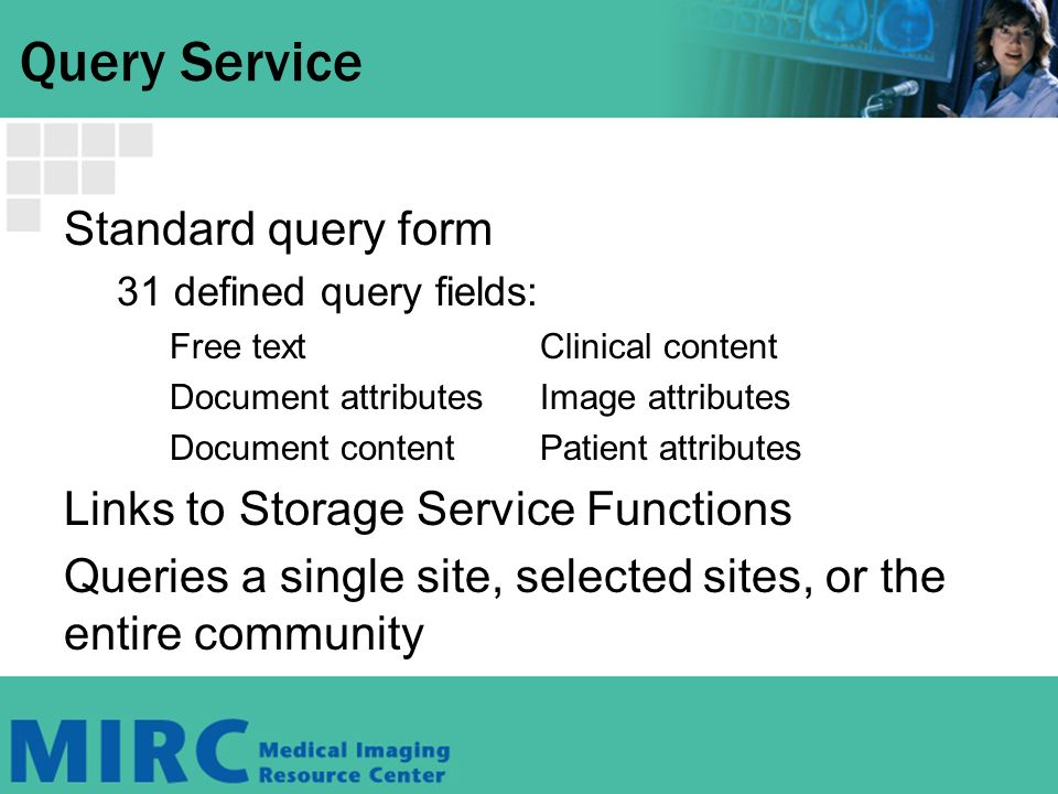 Query Service Standard query form 31 defined query fields: Free textClinical content Document attributesImage attributes Document contentPatient attributes Links to Storage Service Functions Queries a single site, selected sites, or the entire community