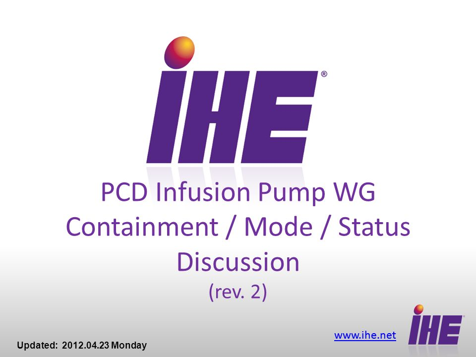 www.ihe.net PCD Infusion Pump WG Containment / Mode / Status Discussion (rev. 2) Updated: 2012.04.23 Monday