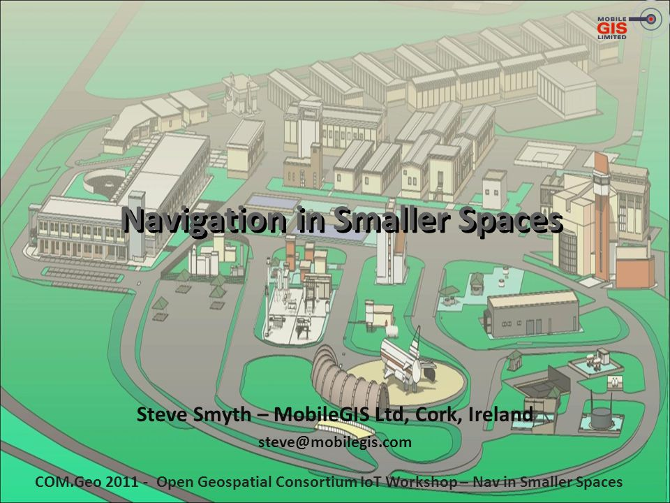 Navigation in Smaller Spaces Steve Smyth – MobileGIS Ltd, Cork, Ireland steve@mobilegis.com COM.Geo 2011 - Open Geospatial Consortium IoT Workshop – N