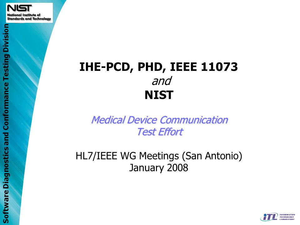 Software Diagnostics and Conformance Testing Division Medical Device Communication Test Effort IHE-PCD, PHD, IEEE 11073 and NIST Medical Device Commun