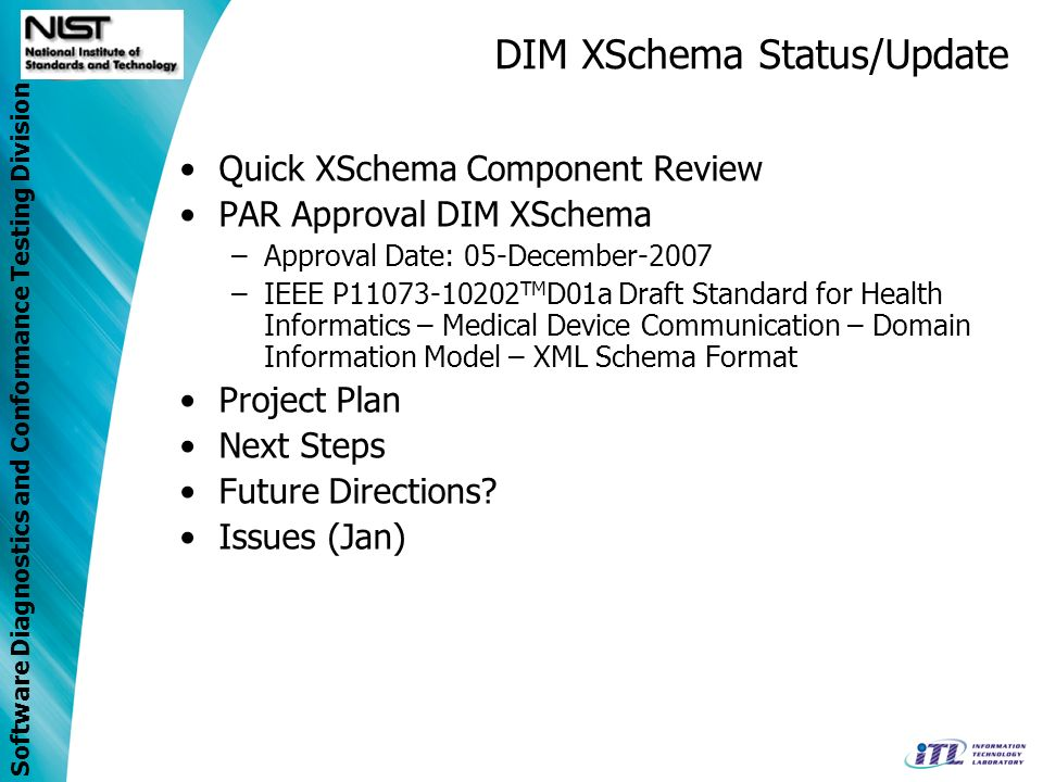 Software Diagnostics and Conformance Testing Division DIM XSchema Status/Update Quick XSchema Component Review PAR Approval DIM XSchema –Approval Date