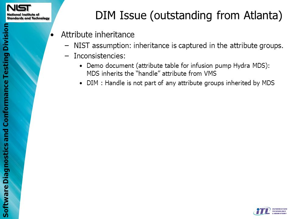 Software Diagnostics and Conformance Testing Division DIM Issue (outstanding from Atlanta) Attribute inheritance –NIST assumption: inheritance is capt