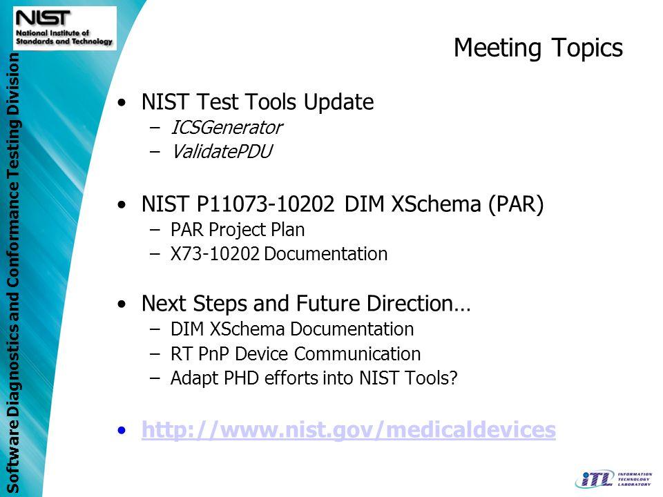 Software Diagnostics and Conformance Testing Division Meeting Topics NIST Test Tools Update –ICSGenerator –ValidatePDU NIST P11073-10202 DIM XSchema (