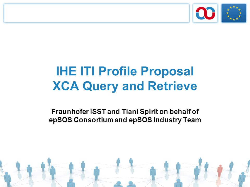 IHE ITI Profile Proposal XCA Query and Retrieve Fraunhofer ISST and Tiani Spirit on behalf of epSOS Consortium and epSOS Industry Team