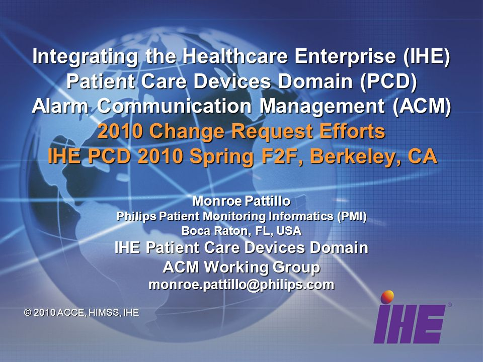Integrating the Healthcare Enterprise (IHE) Patient Care Devices Domain (PCD) Alarm Communication Management (ACM) 2010 Change Request Efforts IHE PCD 2010 Spring F2F, Berkeley, CA Monroe Pattillo Philips Patient Monitoring Informatics (PMI) Boca Raton, FL, USA IHE Patient Care Devices Domain ACM Working Group monroe.pattillo@philips.com © 2010 ACCE, HIMSS, IHE