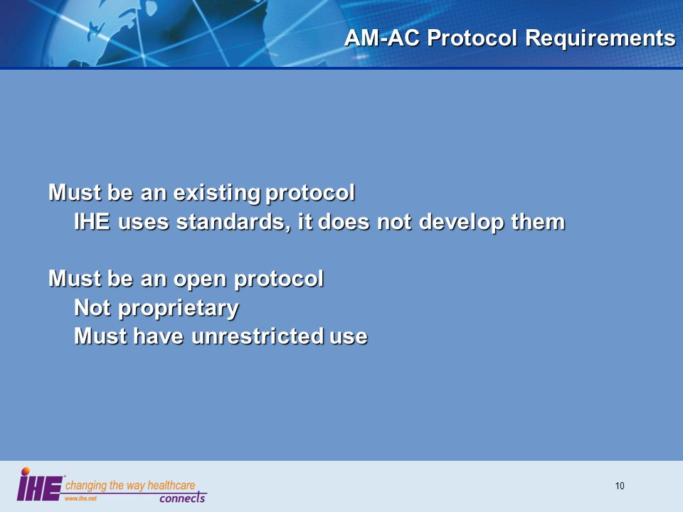 10 AM-AC Protocol Requirements Must be an existing protocol IHE uses standards, it does not develop them Must be an open protocol Not proprietary Must have unrestricted use