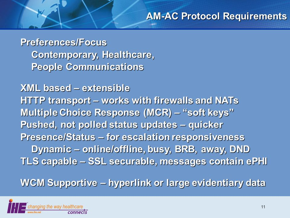 11 AM-AC Protocol Requirements Preferences/Focus Contemporary, Healthcare, People Communications XML based – extensible HTTP transport – works with firewalls and NATs Multiple Choice Response (MCR) – soft keys Pushed, not polled status updates – quicker Presence/Status – for escalation responsiveness Dynamic – online/offline, busy, BRB, away, DND TLS capable – SSL securable, messages contain ePHI WCM Supportive – hyperlink or large evidentiary data