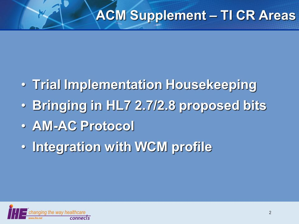 2 ACM Supplement – TI CR Areas Trial Implementation HousekeepingTrial Implementation Housekeeping Bringing in HL7 2.7/2.8 proposed bitsBringing in HL7 2.7/2.8 proposed bits AM-AC ProtocolAM-AC Protocol Integration with WCM profileIntegration with WCM profile