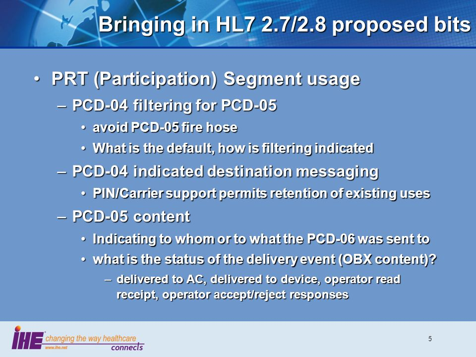5 Bringing in HL7 2.7/2.8 proposed bits PRT (Participation) Segment usagePRT (Participation) Segment usage –PCD-04 filtering for PCD-05 avoid PCD-05 fire hoseavoid PCD-05 fire hose What is the default, how is filtering indicatedWhat is the default, how is filtering indicated –PCD-04 indicated destination messaging PIN/Carrier support permits retention of existing usesPIN/Carrier support permits retention of existing uses –PCD-05 content Indicating to whom or to what the PCD-06 was sent toIndicating to whom or to what the PCD-06 was sent to what is the status of the delivery event (OBX content)?what is the status of the delivery event (OBX content).