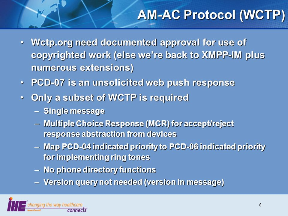 6 AM-AC Protocol (WCTP) Wctp.org need documented approval for use of copyrighted work (else were back to XMPP-IM plus numerous extensions)Wctp.org need documented approval for use of copyrighted work (else were back to XMPP-IM plus numerous extensions) PCD-07 is an unsolicited web push responsePCD-07 is an unsolicited web push response Only a subset of WCTP is requiredOnly a subset of WCTP is required –Single message –Multiple Choice Response (MCR) for accept/reject response abstraction from devices –Map PCD-04 indicated priority to PCD-06 indicated priority for implementing ring tones –No phone directory functions –Version query not needed (version in message)