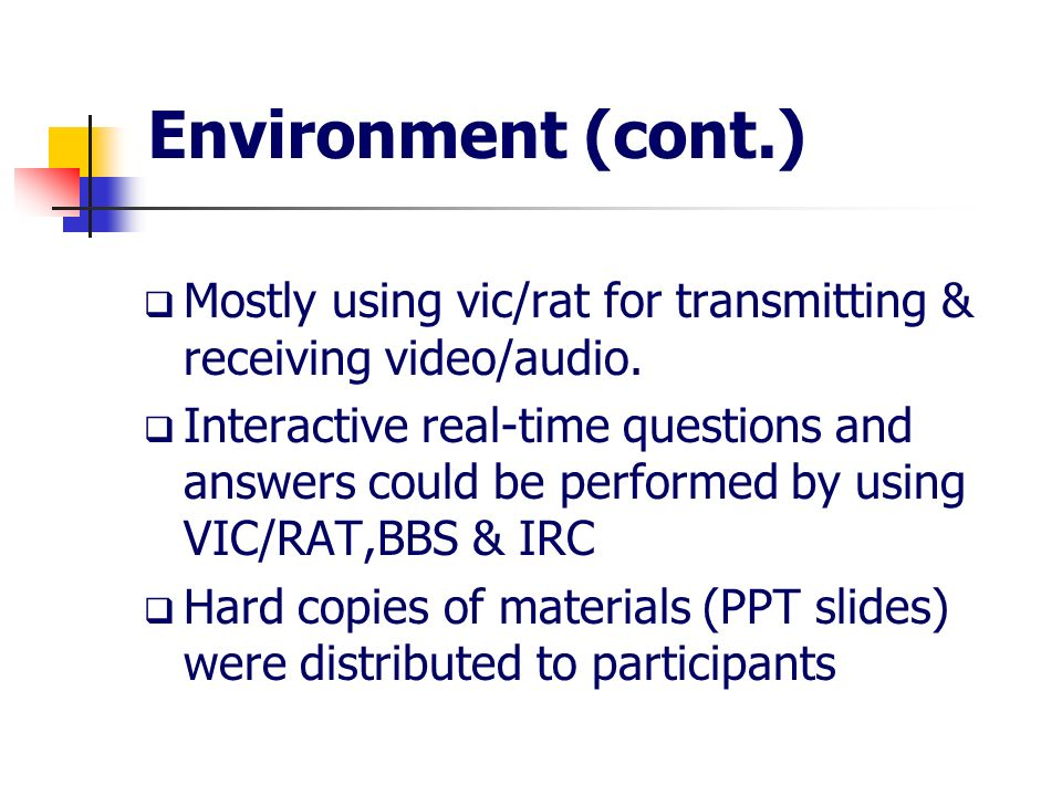 Environment (cont.) Mostly using vic/rat for transmitting & receiving video/audio. Interactive real-time questions and answers could be performed by u