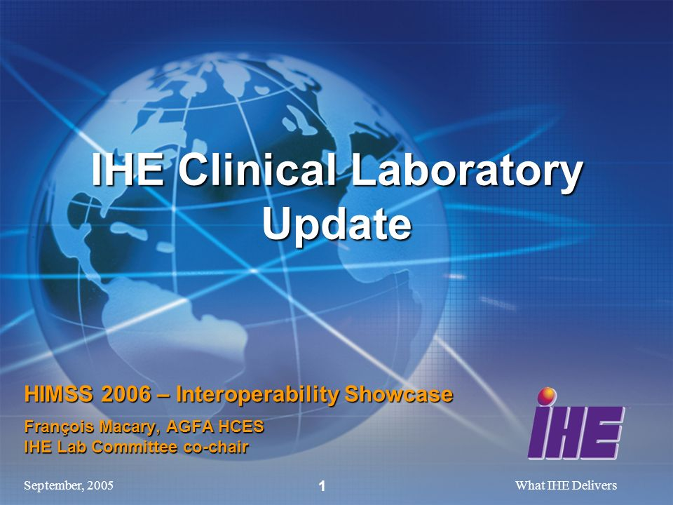 September, 2005What IHE Delivers 1 HIMSS 2006 – Interoperability Showcase François Macary, AGFA HCES IHE Lab Committee co-chair IHE Clinical Laborator