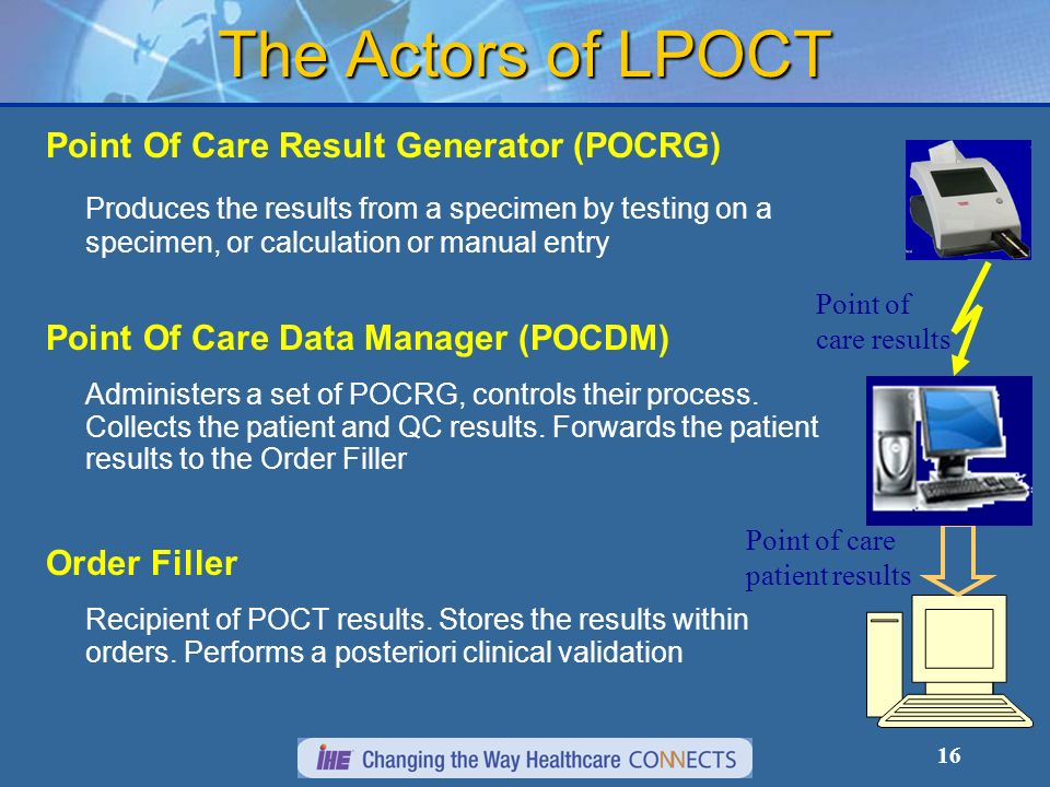 16 The Actors of LPOCT Point Of Care Result Generator (POCRG) Produces the results from a specimen by testing on a specimen, or calculation or manual entry Point Of Care Data Manager (POCDM) Administers a set of POCRG, controls their process.