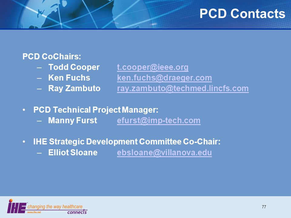 77 PCD Contacts PCD CoChairs: – Todd Cooper t.cooper@ieee.orgt.cooper@ieee.org – Ken Fuchsken.fuchs@draeger.comken.fuchs@draeger.com – Ray Zambuto ray.zambuto@techmed.lincfs.comray.zambuto@techmed.lincfs.com PCD Technical Project Manager: – Manny Furstefurst@imp-tech.comefurst@imp-tech.com IHE Strategic Development Committee Co-Chair: – Elliot Sloaneebsloane@villanova.eduebsloane@villanova.edu