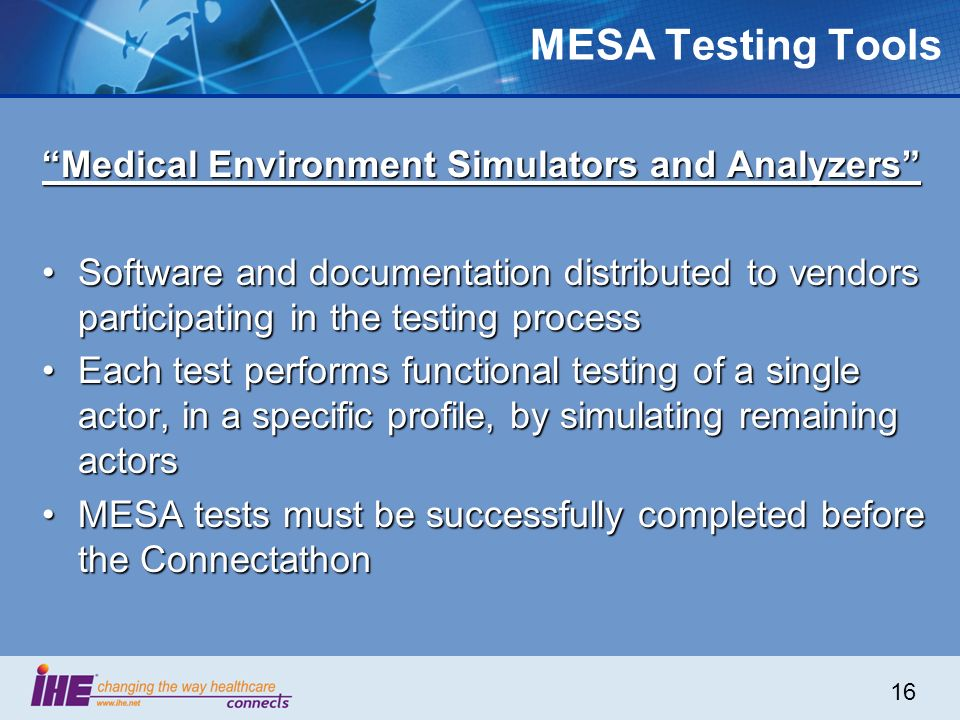 16 MESA Testing Tools Medical Environment Simulators and Analyzers Software and documentation distributed to vendors participating in the testing proc