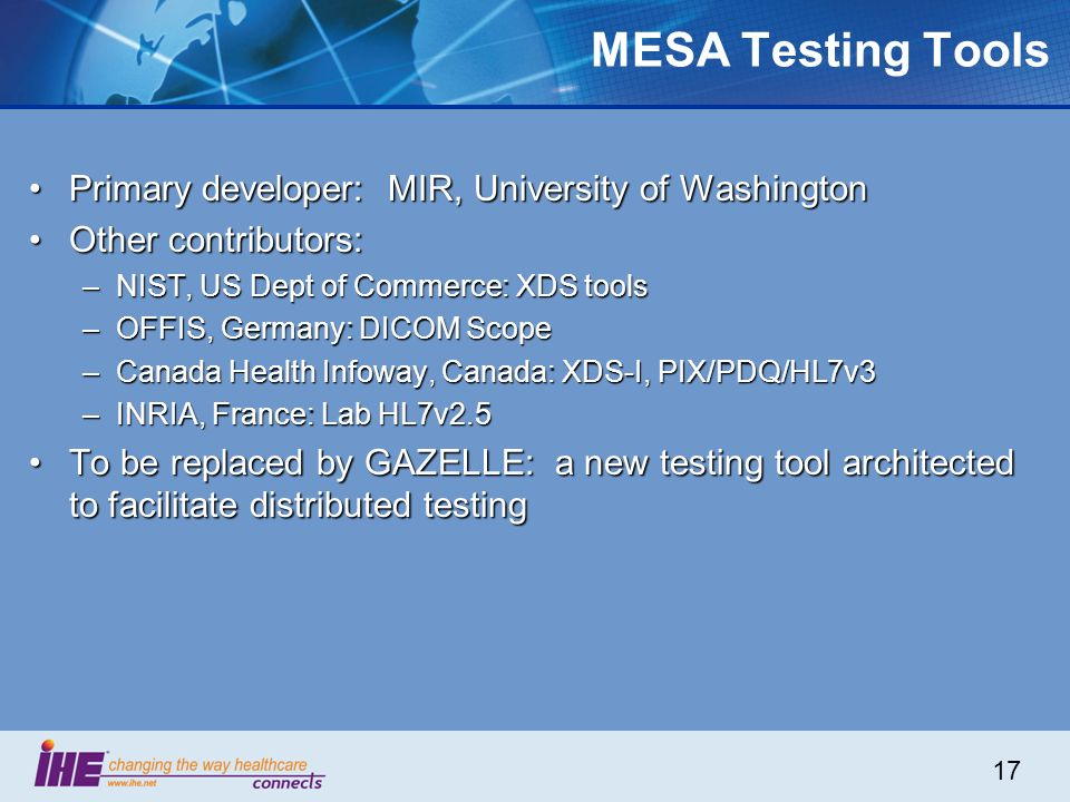 17 MESA Testing Tools Primary developer: MIR, University of WashingtonPrimary developer: MIR, University of Washington Other contributors:Other contributors: –NIST, US Dept of Commerce: XDS tools –OFFIS, Germany: DICOM Scope –Canada Health Infoway, Canada: XDS-I, PIX/PDQ/HL7v3 –INRIA, France: Lab HL7v2.5 To be replaced by GAZELLE: a new testing tool architected to facilitate distributed testingTo be replaced by GAZELLE: a new testing tool architected to facilitate distributed testing