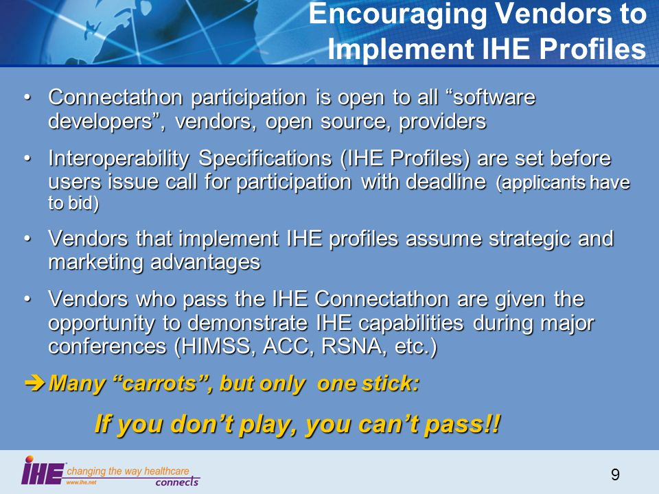 9 Encouraging Vendors to Implement IHE Profiles Connectathon participation is open to all software developers, vendors, open source, providersConnectathon participation is open to all software developers, vendors, open source, providers Interoperability Specifications (IHE Profiles) are set before users issue call for participation with deadline (applicants have to bid)Interoperability Specifications (IHE Profiles) are set before users issue call for participation with deadline (applicants have to bid) Vendors that implement IHE profiles assume strategic and marketing advantagesVendors that implement IHE profiles assume strategic and marketing advantages Vendors who pass the IHE Connectathon are given the opportunity to demonstrate IHE capabilities during major conferences (HIMSS, ACC, RSNA, etc.)Vendors who pass the IHE Connectathon are given the opportunity to demonstrate IHE capabilities during major conferences (HIMSS, ACC, RSNA, etc.) Many carrots, but only one stick: Many carrots, but only one stick: If you dont play, you cant pass!.