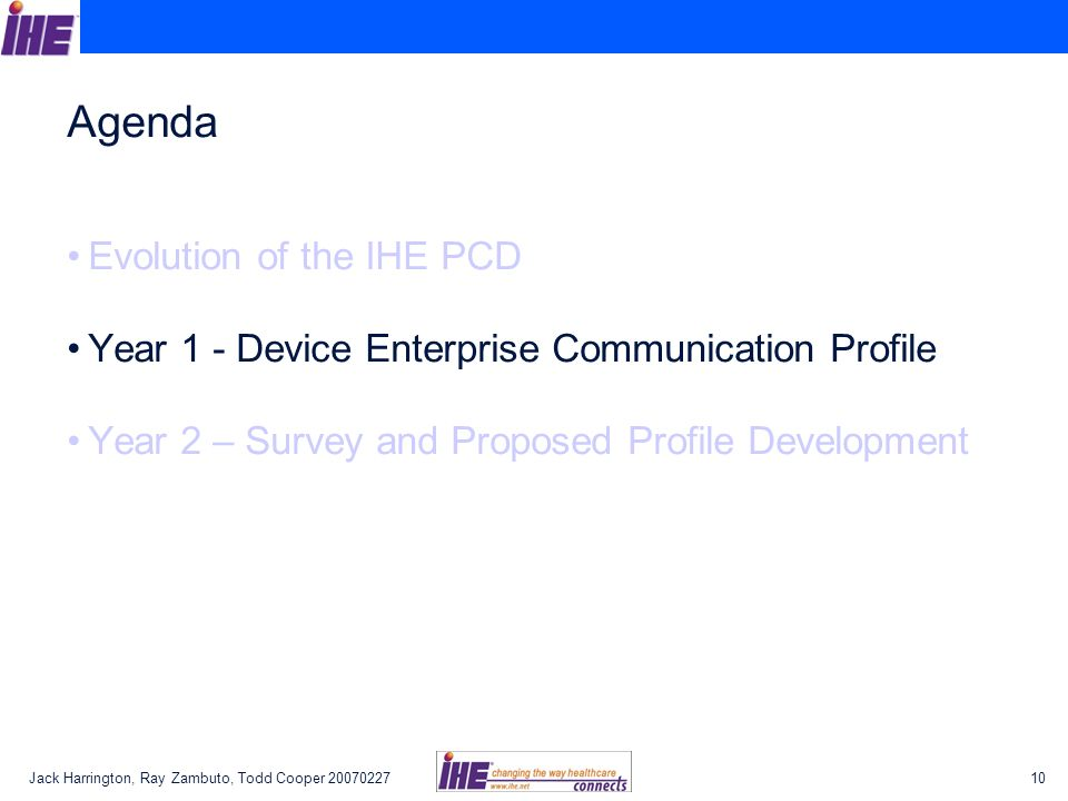 Jack Harrington, Ray Zambuto, Todd Cooper 2007022710 Agenda Evolution of the IHE PCD Year 1 - Device Enterprise Communication Profile Year 2 – Survey and Proposed Profile Development