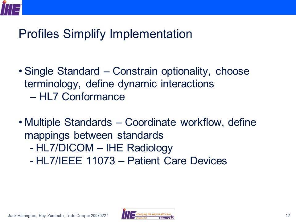 Jack Harrington, Ray Zambuto, Todd Cooper Profiles Simplify Implementation Single Standard – Constrain optionality, choose terminology, define dynamic interactions – HL7 Conformance Multiple Standards – Coordinate workflow, define mappings between standards -HL7/DICOM – IHE Radiology -HL7/IEEE – Patient Care Devices