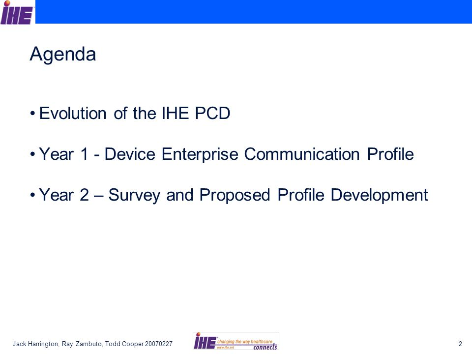 Jack Harrington, Ray Zambuto, Todd Cooper Agenda Evolution of the IHE PCD Year 1 - Device Enterprise Communication Profile Year 2 – Survey and Proposed Profile Development