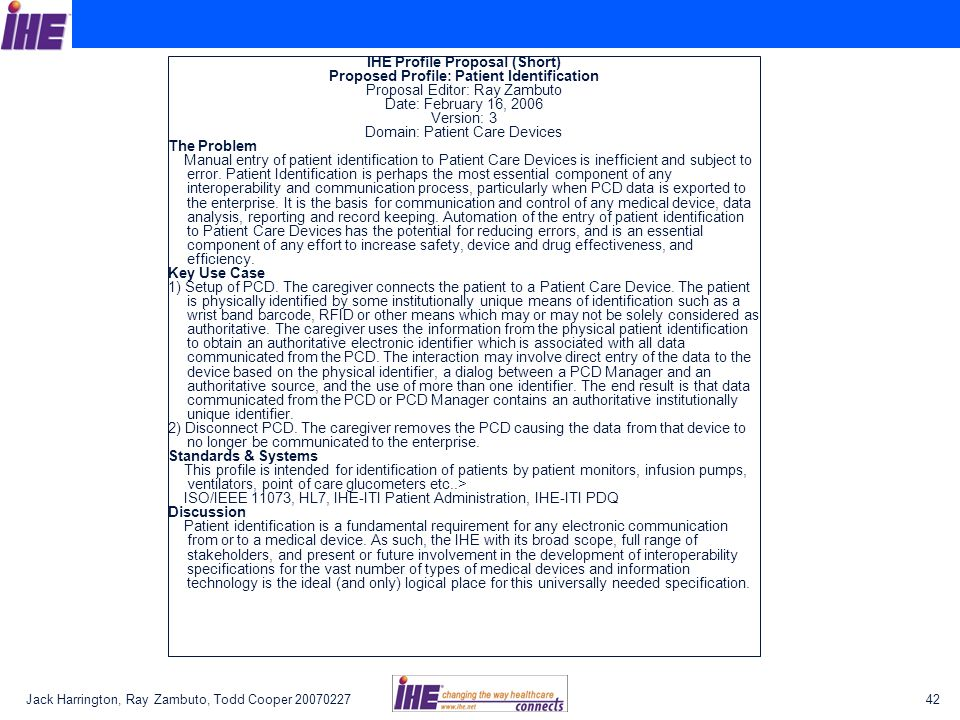 Jack Harrington, Ray Zambuto, Todd Cooper 2007022742 IHE Profile Proposal (Short) Proposed Profile: Patient Identification Proposal Editor: Ray Zambuto Date: February 16, 2006 Version: 3 Domain: Patient Care Devices The Problem Manual entry of patient identification to Patient Care Devices is inefficient and subject to error.