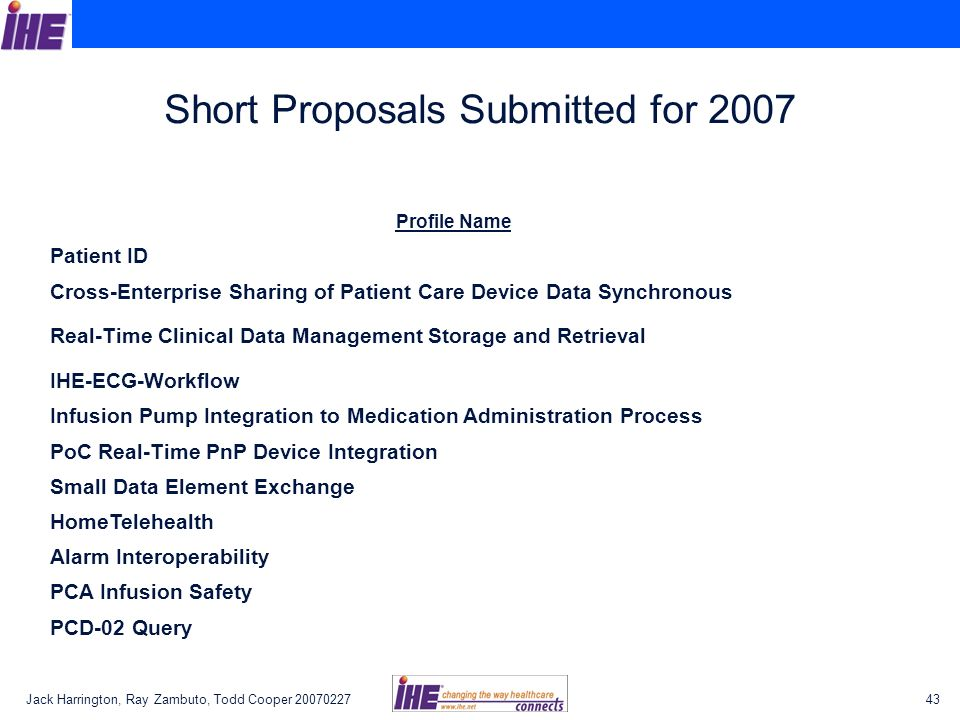 Jack Harrington, Ray Zambuto, Todd Cooper Short Proposals Submitted for 2007 Profile Name Patient ID Cross-Enterprise Sharing of Patient Care Device Data Synchronous Real-Time Clinical Data Management Storage and Retrieval IHE-ECG-Workflow Infusion Pump Integration to Medication Administration Process PoC Real-Time PnP Device Integration Small Data Element Exchange HomeTelehealth Alarm Interoperability PCA Infusion Safety PCD-02 Query