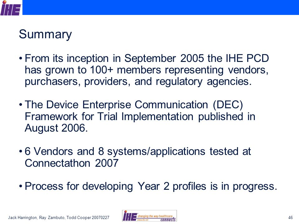 Jack Harrington, Ray Zambuto, Todd Cooper Summary From its inception in September 2005 the IHE PCD has grown to 100+ members representing vendors, purchasers, providers, and regulatory agencies.