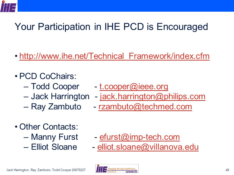 Jack Harrington, Ray Zambuto, Todd Cooper 2007022748 Your Participation in IHE PCD is Encouraged http://www.ihe.net/Technical_Framework/index.cfm PCD CoChairs: – Todd Cooper - t.cooper@ieee.orgt.cooper@ieee.org – Jack Harrington - jack.harrington@philips.comjack.harrington@philips.com – Ray Zambuto - rzambuto@techmed.comrzambuto@techmed.com Other Contacts: – Manny Furst - efurst@imp-tech.comefurst@imp-tech.com – Elliot Sloane - elliot.sloane@villanova.eduelliot.sloane@villanova.edu
